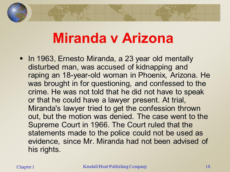 Chapter 1 Kendall/Hunt Publishing Company18 Miranda v Arizona In 1963, Ernesto Miranda, a 23 year old mentally disturbed man, was accused of kidnappin