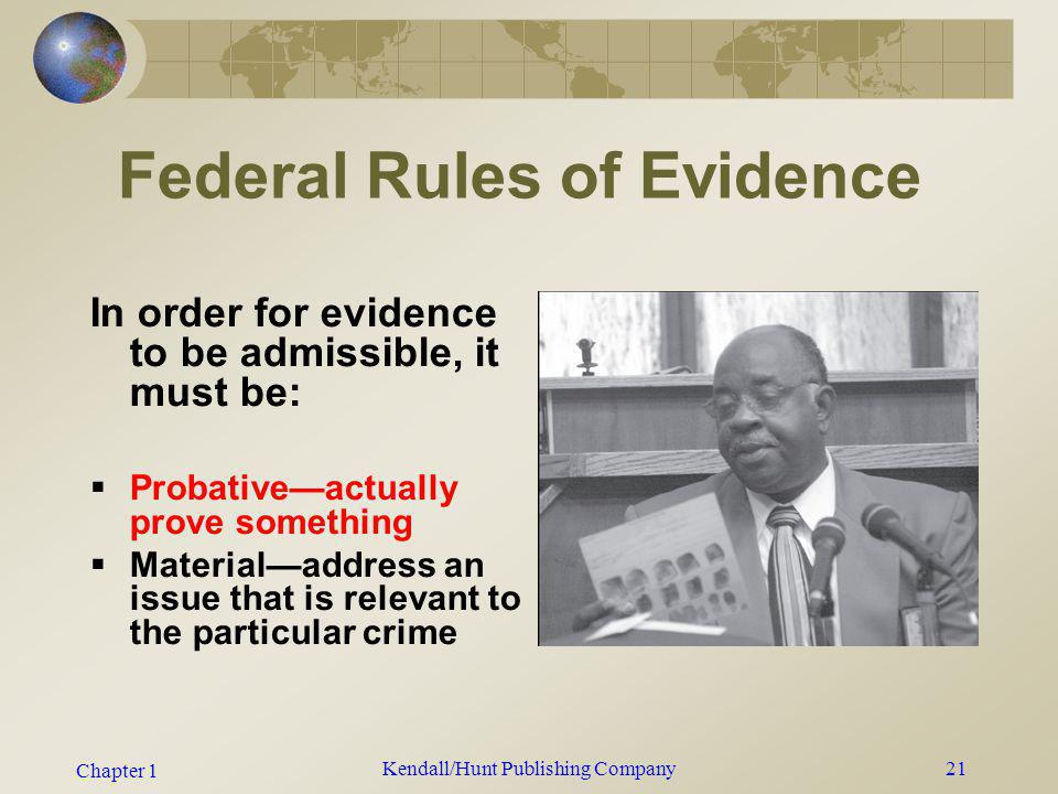 Chapter 1 Kendall/Hunt Publishing Company21 Federal Rules of Evidence In order for evidence to be admissible, it must be: Probativeactually prove some