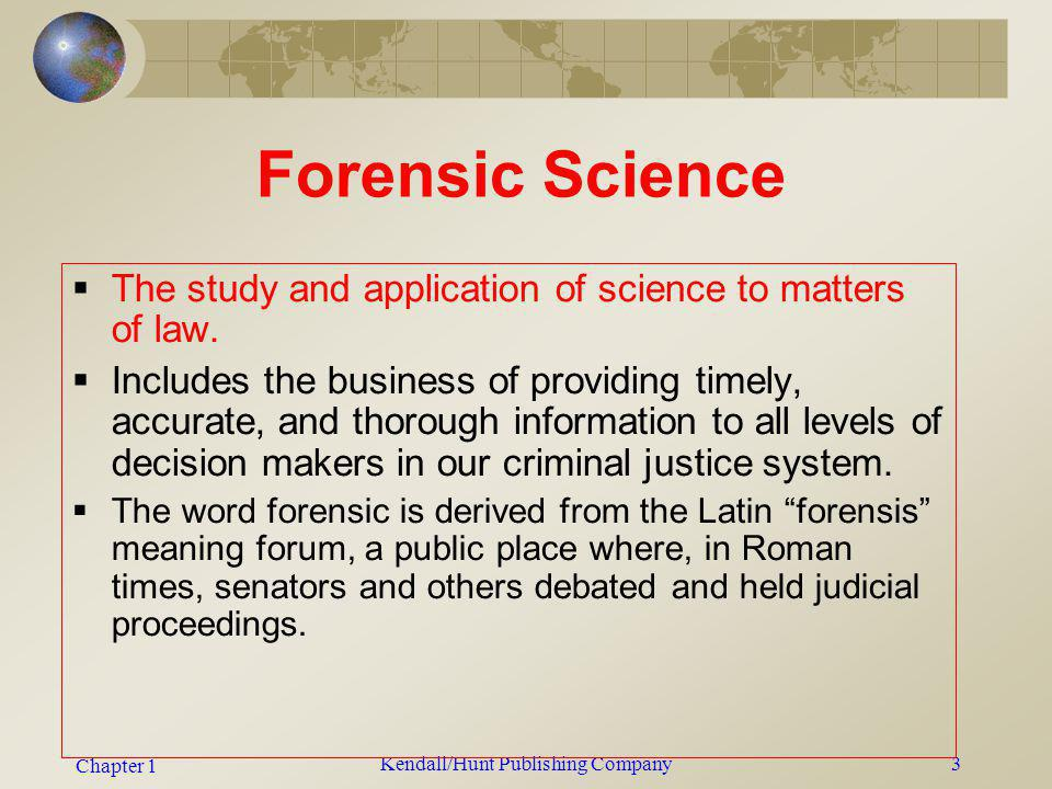 Chapter 1 Kendall/Hunt Publishing Company3 Forensic Science The study and application of science to matters of law. Includes the business of providing