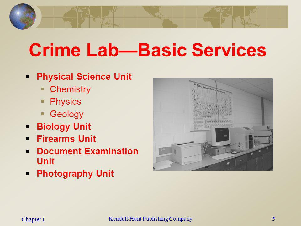 Chapter 1 Kendall/Hunt Publishing Company5 Crime LabBasic Services Physical Science Unit Chemistry Physics Geology Biology Unit Firearms Unit Document