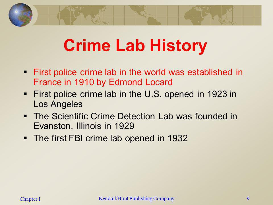 Chapter 1 Kendall/Hunt Publishing Company9 Crime Lab History First police crime lab in the world was established in France in 1910 by Edmond Locard Fi