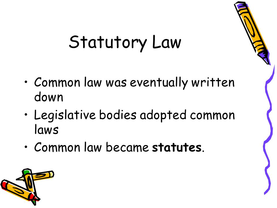 Statutory Law Common law was eventually written down Legislative bodies adopted common laws Common law became statutes.