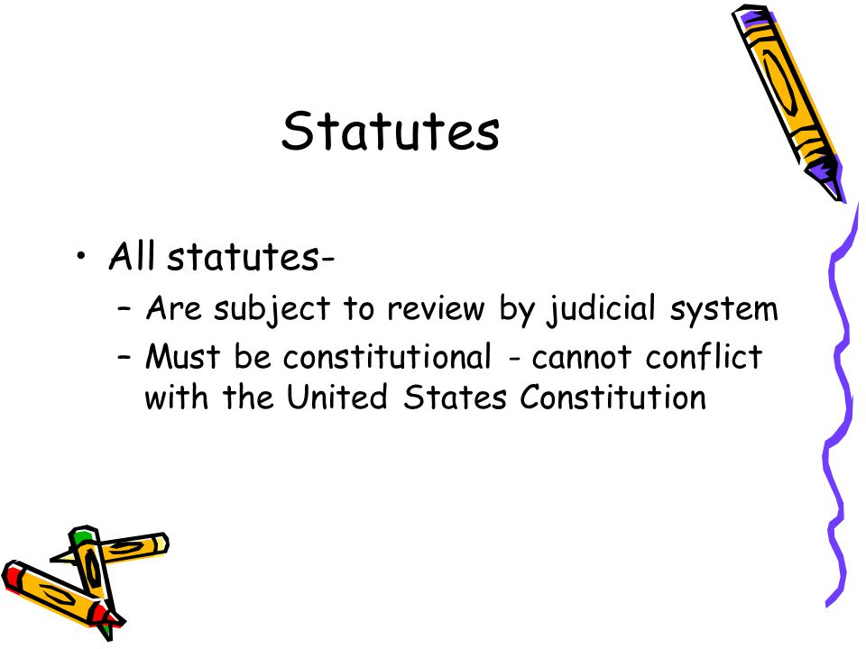 Statutes All statutes- –Are subject to review by judicial system –Must be constitutional - cannot conflict with the United States Constitution