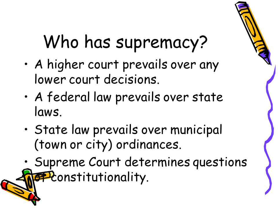 Who has supremacy.A higher court prevails over any lower court decisions.