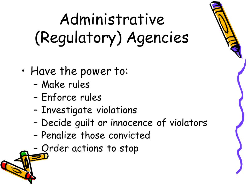 Administrative (Regulatory) Agencies Have the power to: –Make rules –Enforce rules –Investigate violations –Decide guilt or innocence of violators –Penalize those convicted –Order actions to stop