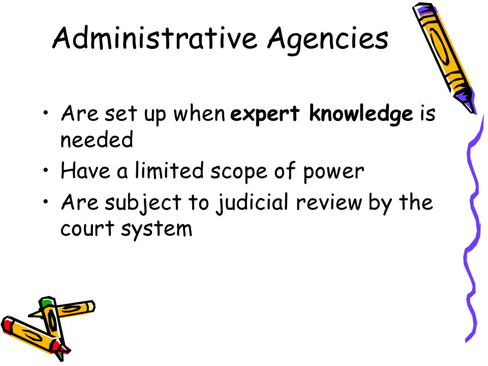 Administrative Agencies Are set up when expert knowledge is needed Have a limited scope of power Are subject to judicial review by the court system