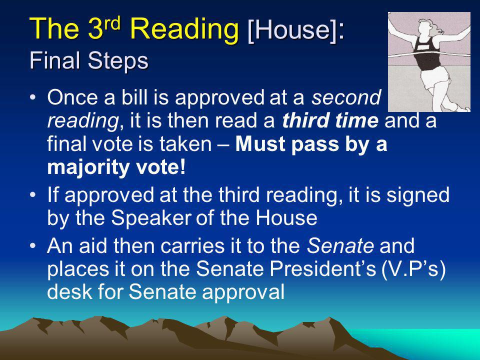 The 3 rd Reading [House] : Final Steps Once a bill is approved at a second reading, it is then read a third time and a final vote is taken – Must pass