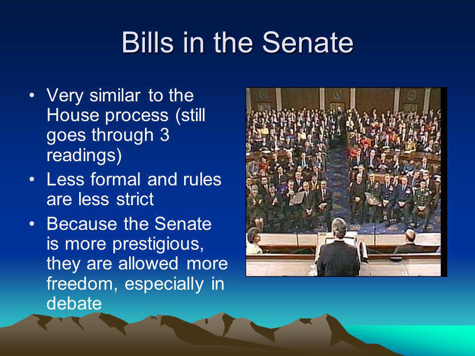 Bills in the Senate Very similar to the House process (still goes through 3 readings) Less formal and rules are less strict Because the Senate is more