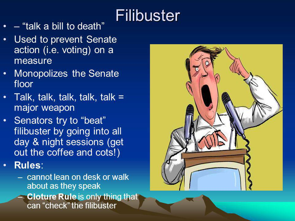 Filibuster – talk a bill to death Used to prevent Senate action (i.e. voting) on a measure Monopolizes the Senate floor Talk, talk, talk, talk, talk =