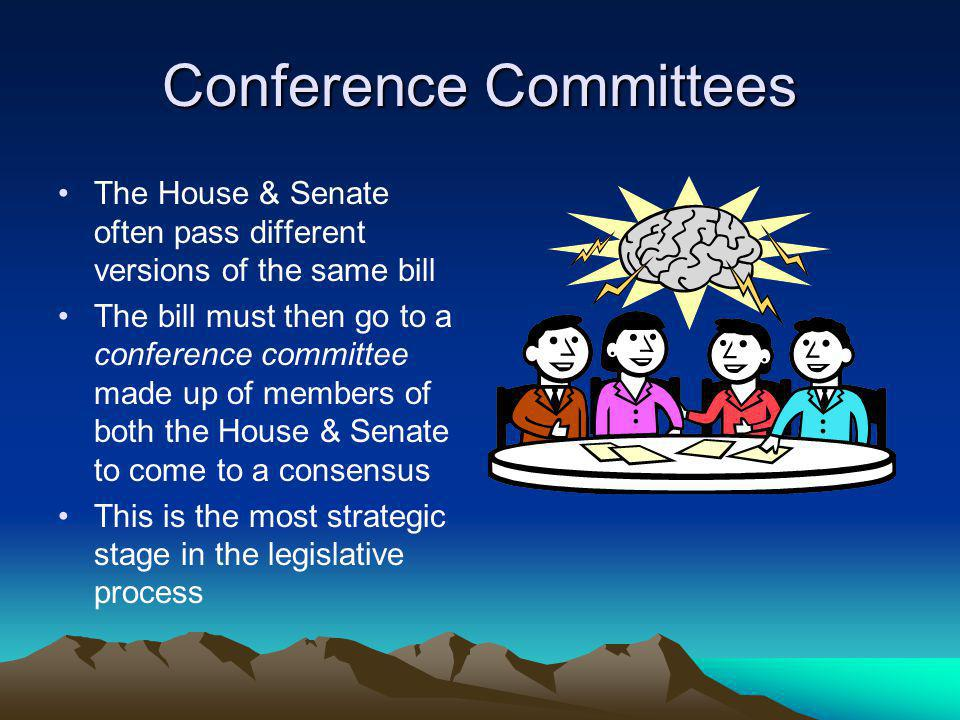 Conference Committees The House & Senate often pass different versions of the same bill The bill must then go to a conference committee made up of members of both the House & Senate to come to a consensus This is the most strategic stage in the legislative process