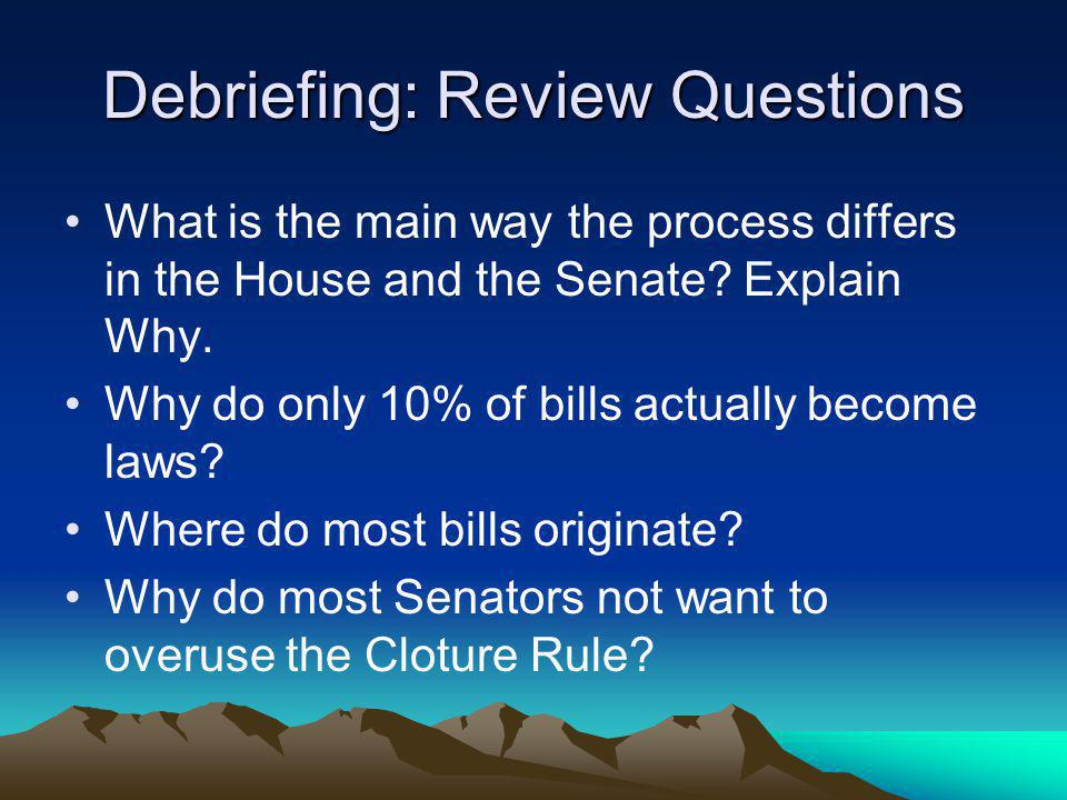 Debriefing: Review Questions What is the main way the process differs in the House and the Senate.