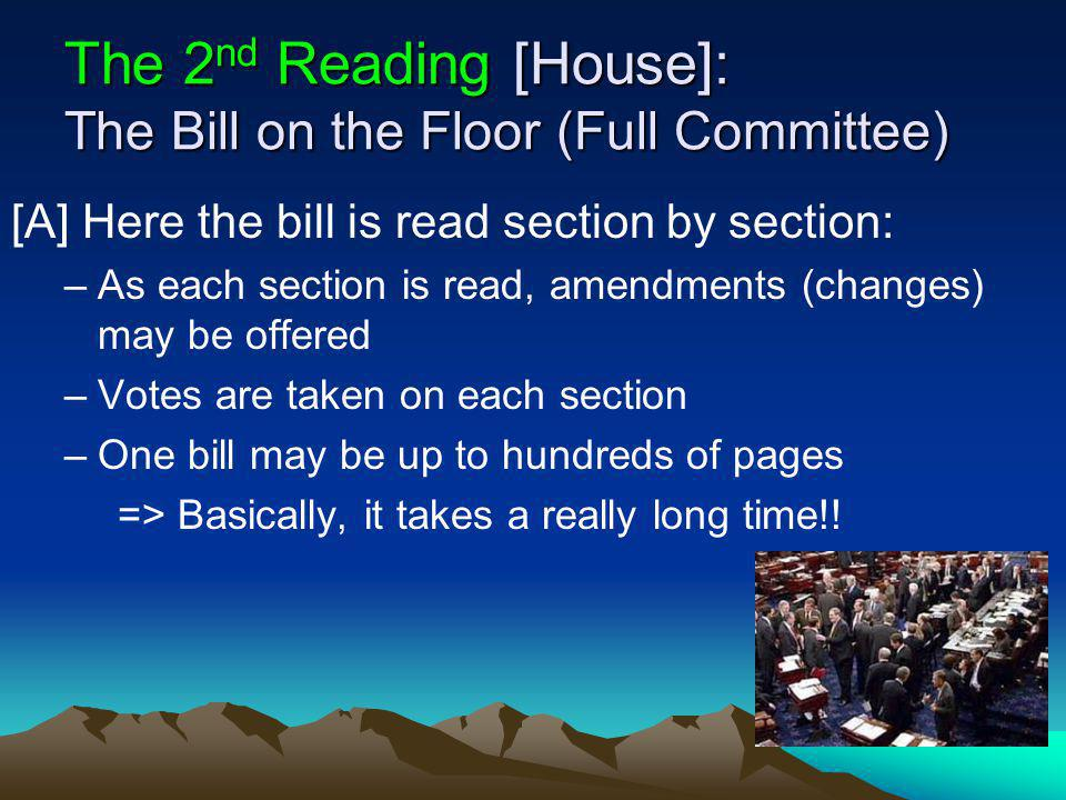 The 2 nd Reading [House]: The Bill on the Floor (Full Committee) [A] Here the bill is read section by section: –As each section is read, amendments (changes) may be offered –Votes are taken on each section –One bill may be up to hundreds of pages => Basically, it takes a really long time!!