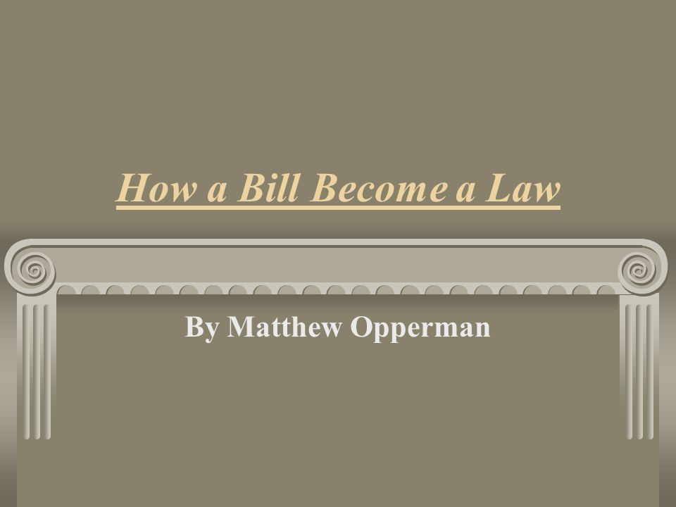 How a Bill Become a Law By Matthew Opperman