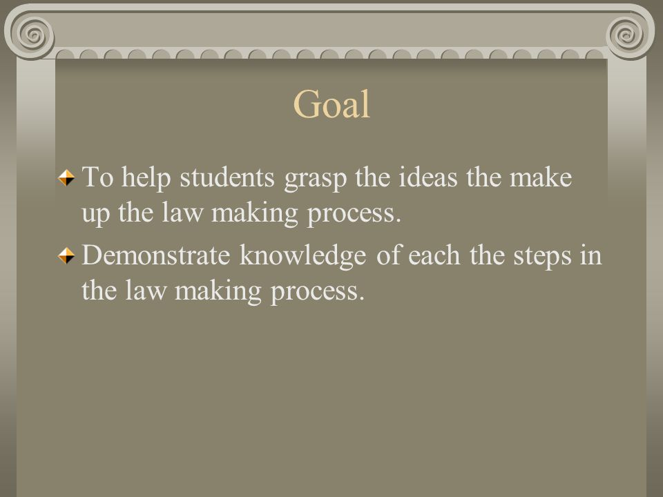 Goal To help students grasp the ideas the make up the law making process.