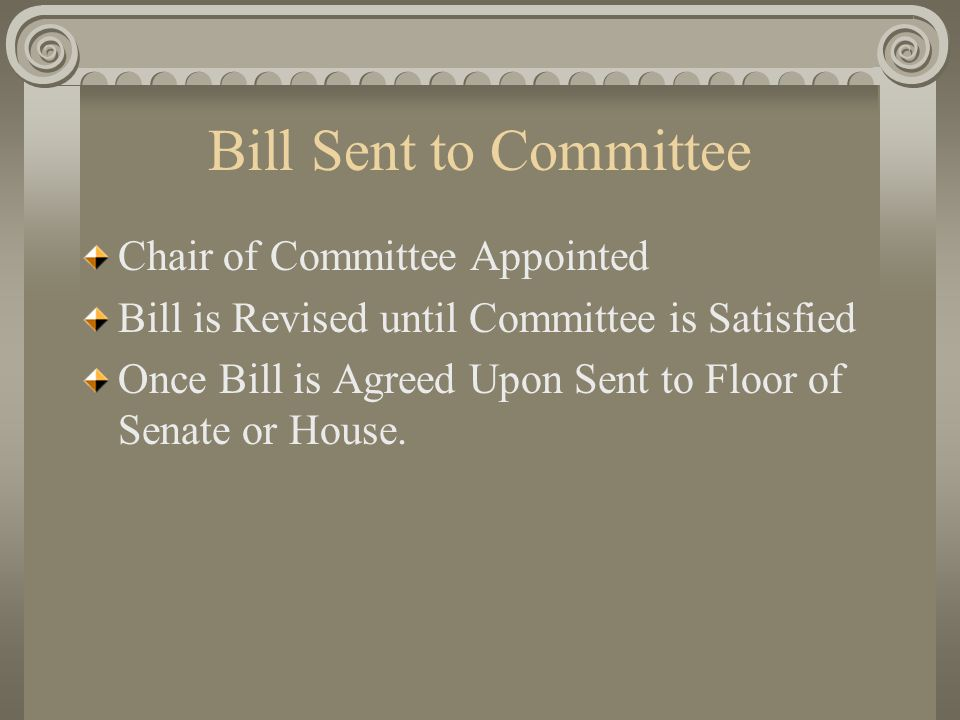 Bill Sent to Committee Chair of Committee Appointed Bill is Revised until Committee is Satisfied Once Bill is Agreed Upon Sent to Floor of Senate or House.