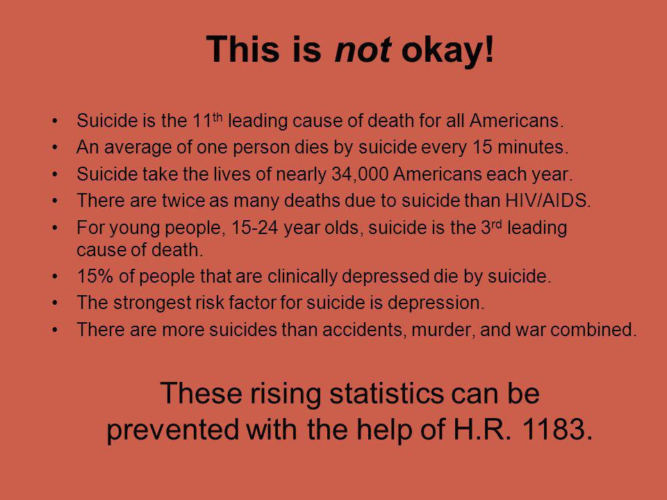 This is not okay! Suicide is the 11 th leading cause of death for all Americans. An average of one person dies by suicide every 15 minutes. Suicide ta