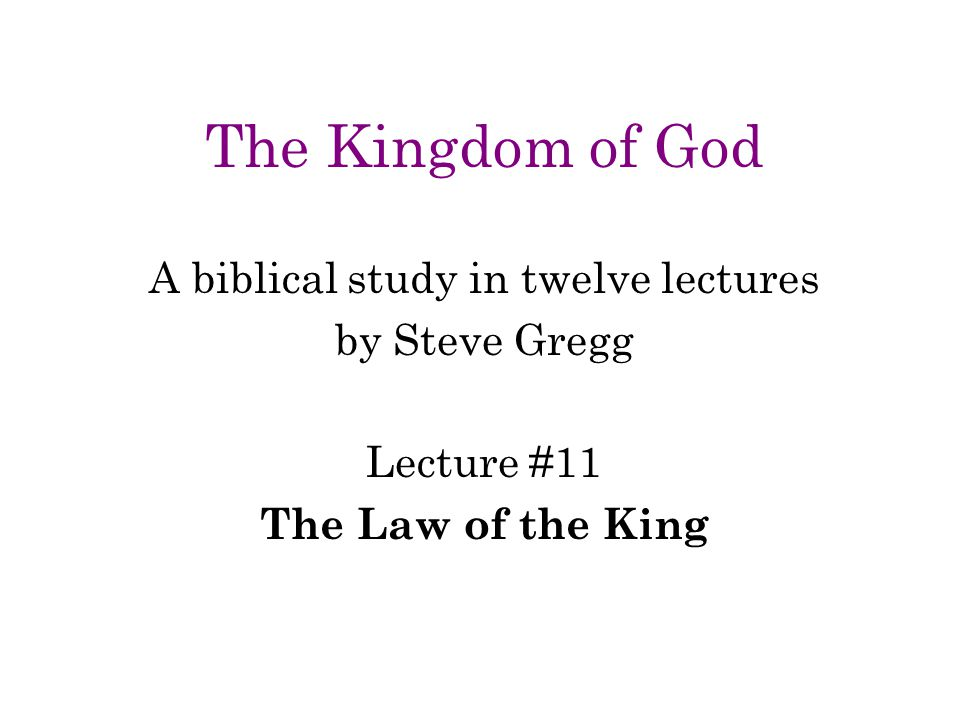 The Kingdom of God A biblical study in twelve lectures by Steve Gregg Lecture #11 The Law of the King