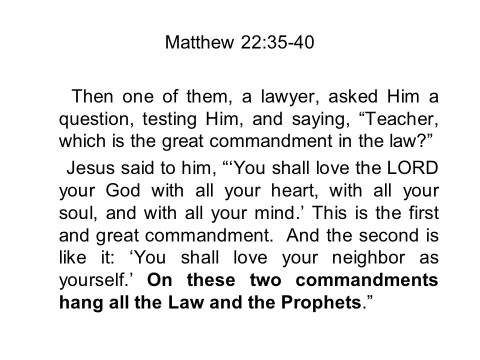 Matthew 22:35-40 Then one of them, a lawyer, asked Him a question, testing Him, and saying, Teacher, which is the great commandment in the law.