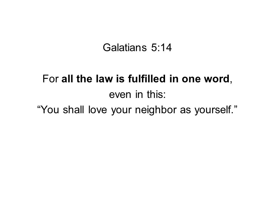 Galatians 5:14 For all the law is fulfilled in one word, even in this: You shall love your neighbor as yourself.