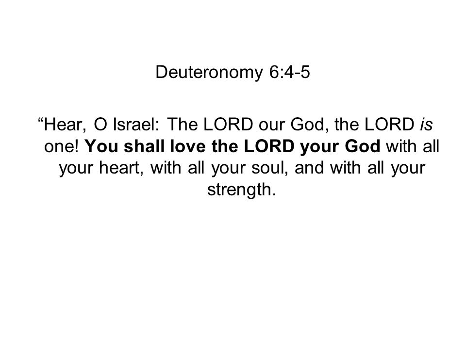 Deuteronomy 6:4-5 Hear, O Israel: The LORD our God, the LORD is one.