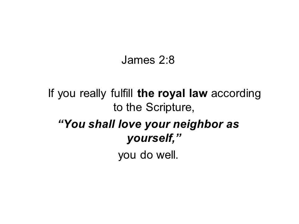 James 2:8 If you really fulfill the royal law according to the Scripture, You shall love your neighbor as yourself, you do well.