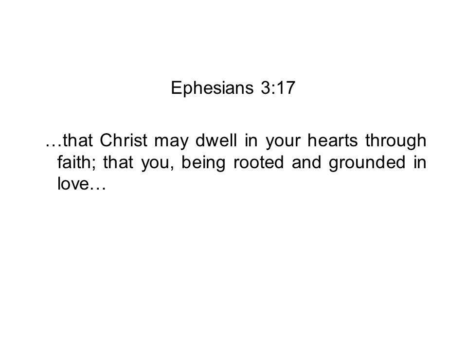 Ephesians 3:17 …that Christ may dwell in your hearts through faith; that you, being rooted and grounded in love…