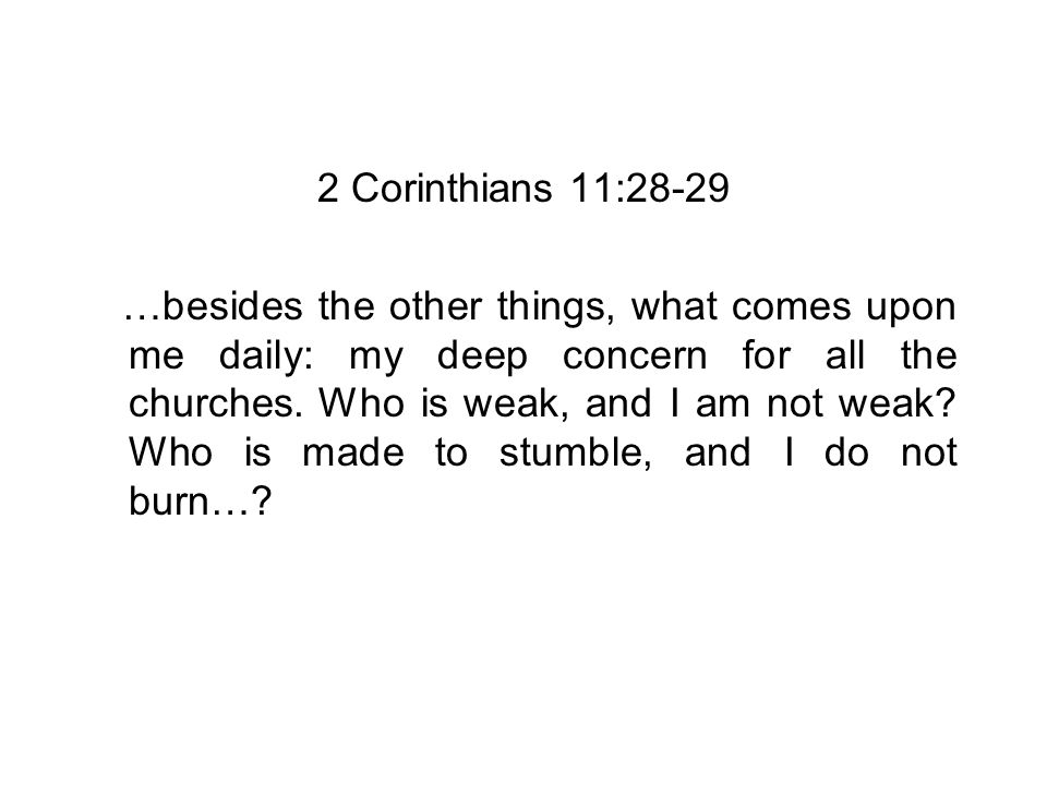 2 Corinthians 11:28-29 …besides the other things, what comes upon me daily: my deep concern for all the churches.