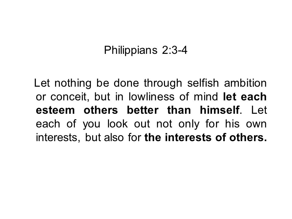 Philippians 2:3-4 Let nothing be done through selfish ambition or conceit, but in lowliness of mind let each esteem others better than himself.
