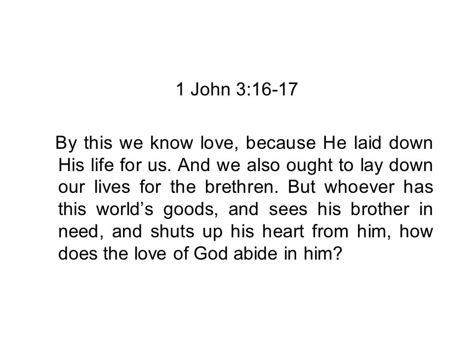 1 John 3:16-17 By this we know love, because He laid down His life for us.
