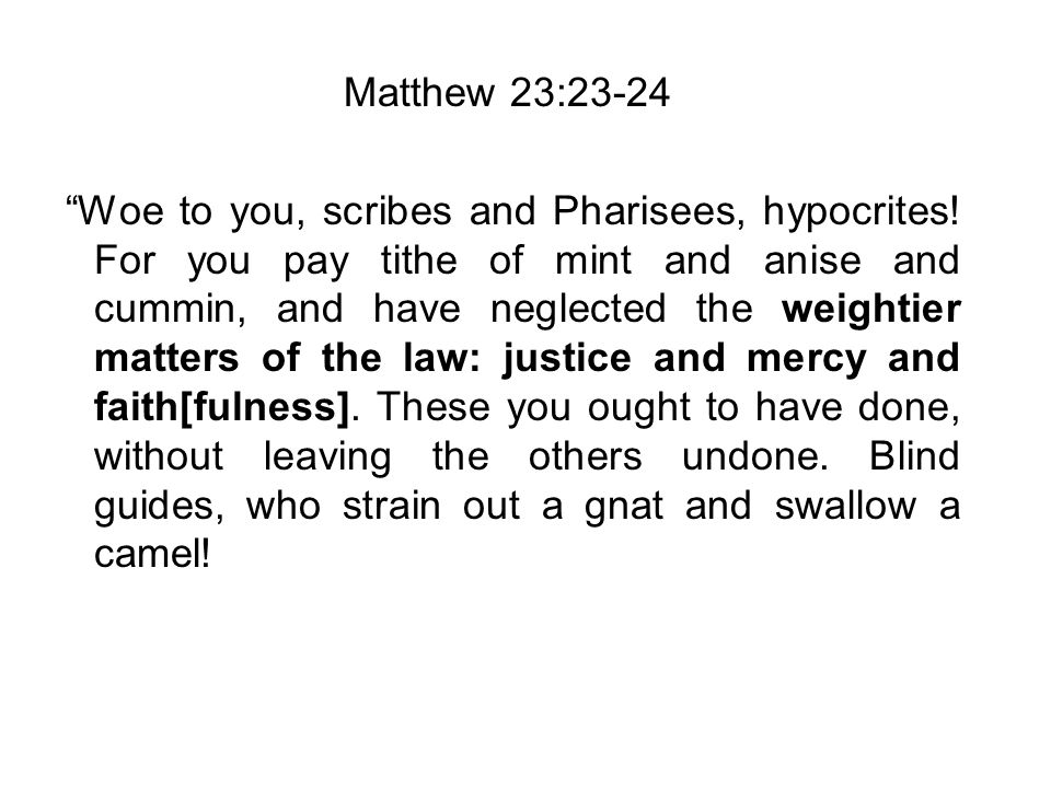 Matthew 23:23-24 Woe to you, scribes and Pharisees, hypocrites.