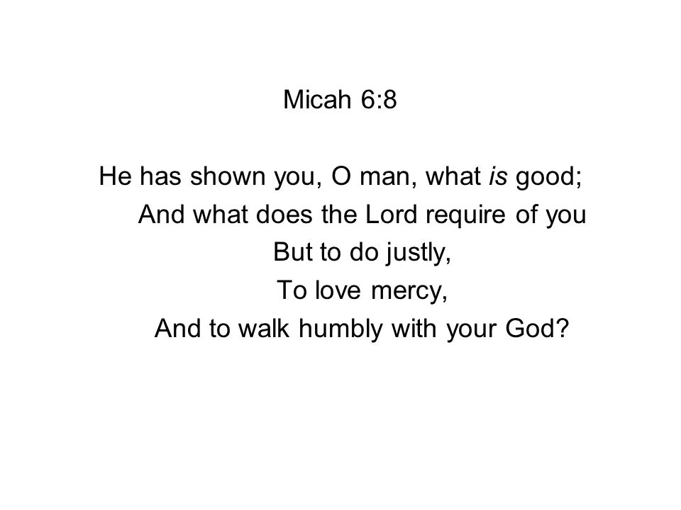 Micah 6:8 He has shown you, O man, what is good; And what does the Lord require of you But to do justly, To love mercy, And to walk humbly with your God?