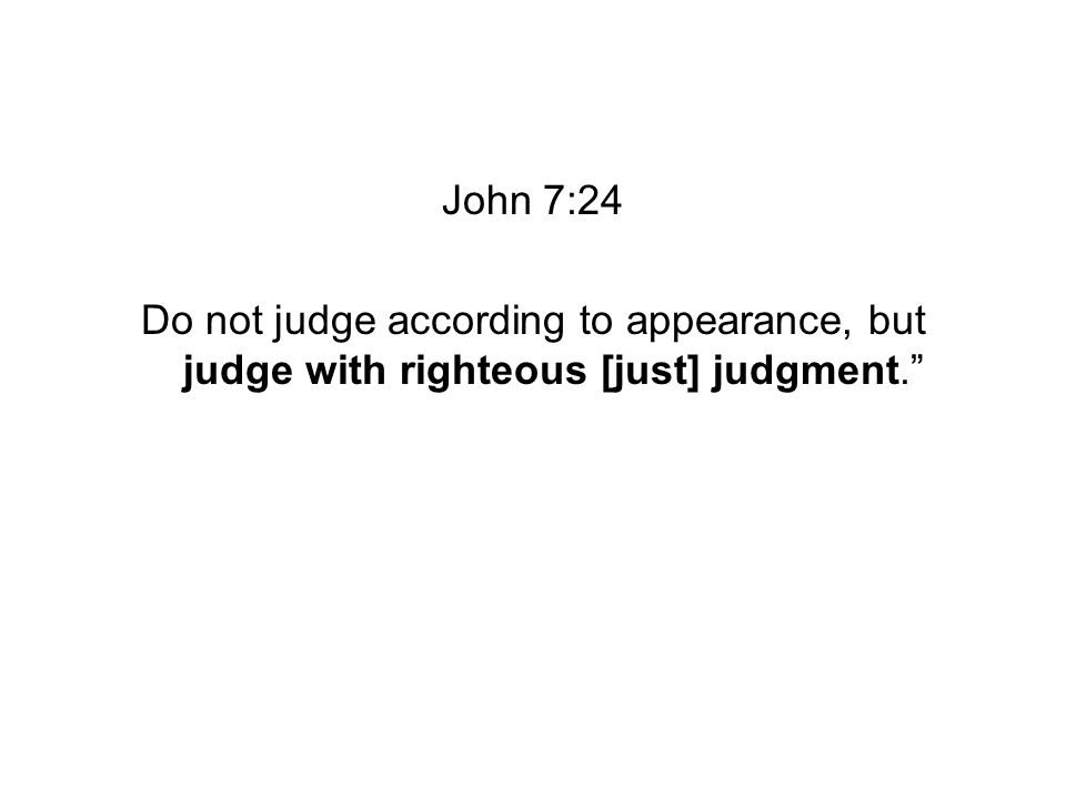 John 7:24 Do not judge according to appearance, but judge with righteous [just] judgment.