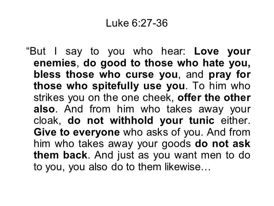 Luke 6:27-36 But I say to you who hear: Love your enemies, do good to those who hate you, bless those who curse you, and pray for those who spitefully use you.