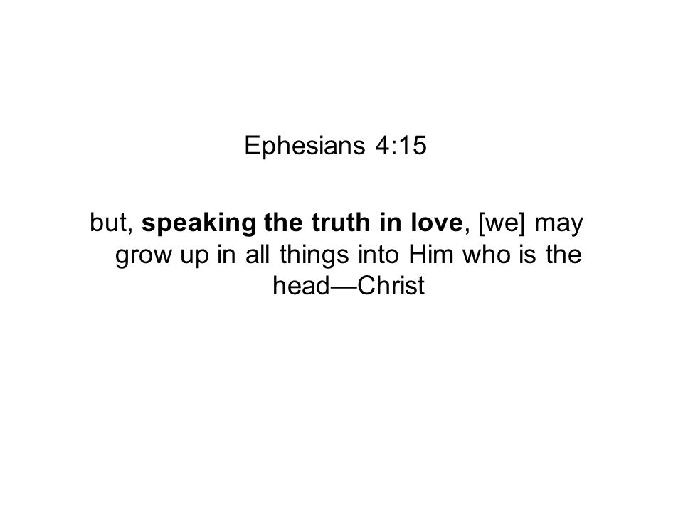 Ephesians 4:15 but, speaking the truth in love, [we] may grow up in all things into Him who is the headChrist