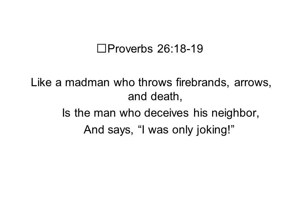 Proverbs 26:18-19 Like a madman who throws firebrands, arrows, and death, Is the man who deceives his neighbor, And says, I was only joking!