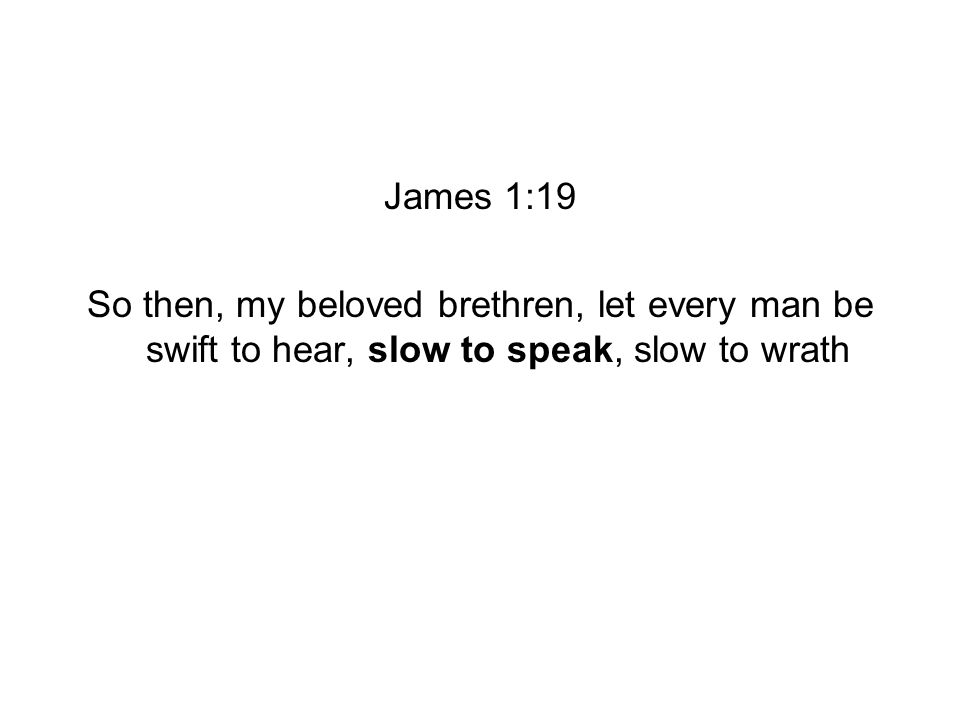 James 1:19 So then, my beloved brethren, let every man be swift to hear, slow to speak, slow to wrath