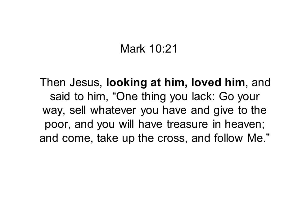 Mark 10:21 Then Jesus, looking at him, loved him, and said to him, One thing you lack: Go your way, sell whatever you have and give to the poor, and you will have treasure in heaven; and come, take up the cross, and follow Me.