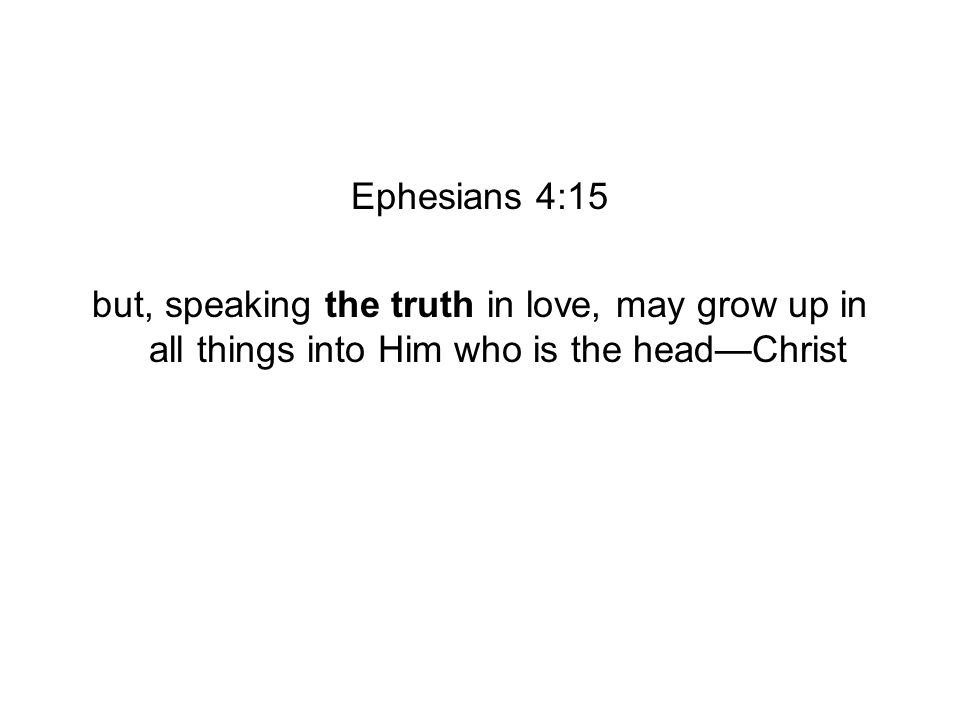 Ephesians 4:15 but, speaking the truth in love, may grow up in all things into Him who is the headChrist