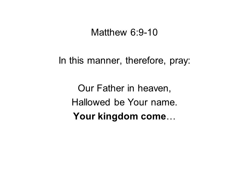 Matthew 6:9-10 In this manner, therefore, pray: Our Father in heaven, Hallowed be Your name.