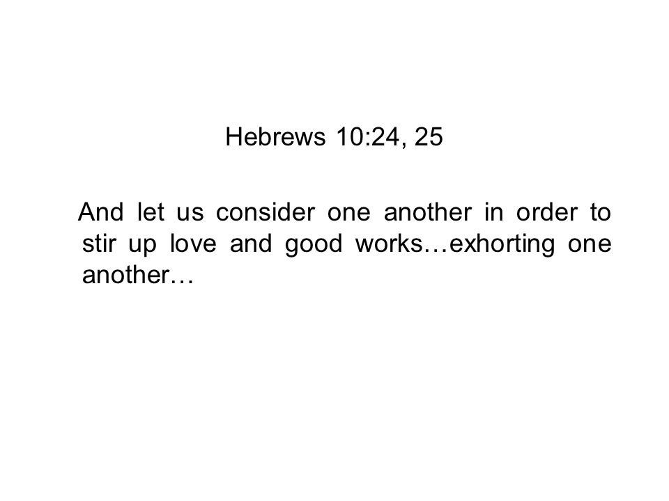 Hebrews 10:24, 25 And let us consider one another in order to stir up love and good works…exhorting one another…