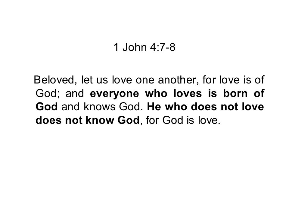 1 John 4:7-8 Beloved, let us love one another, for love is of God; and everyone who loves is born of God and knows God.