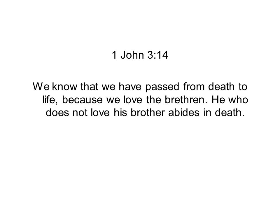 1 John 3:14 We know that we have passed from death to life, because we love the brethren.