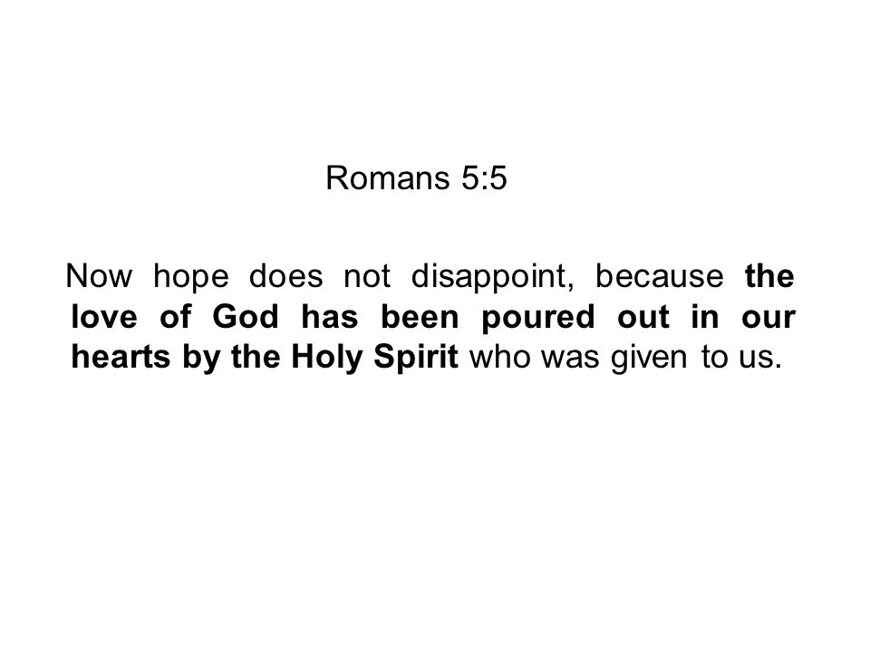 Romans 5:5 Now hope does not disappoint, because the love of God has been poured out in our hearts by the Holy Spirit who was given to us.