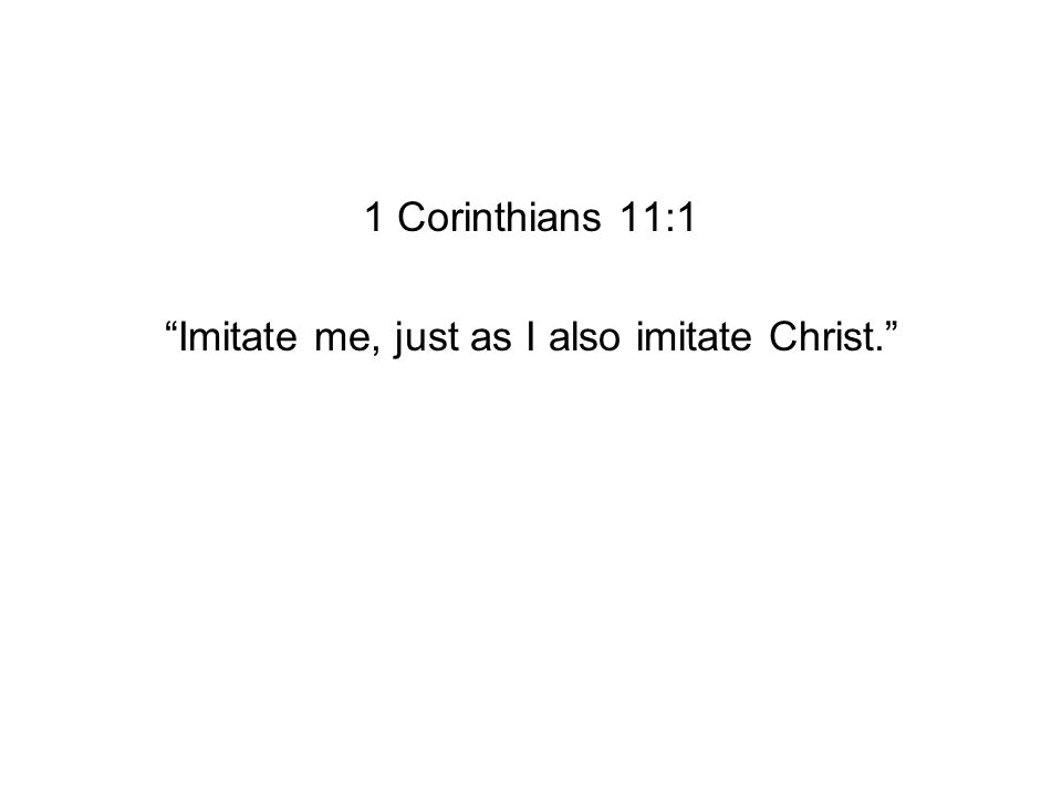1 Corinthians 11:1 Imitate me, just as I also imitate Christ.