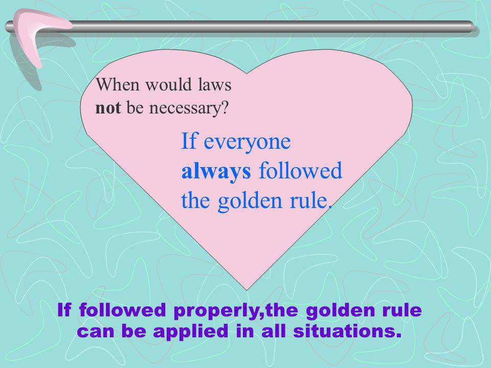 When would laws not be necessary.If everyone always followed the golden rule.