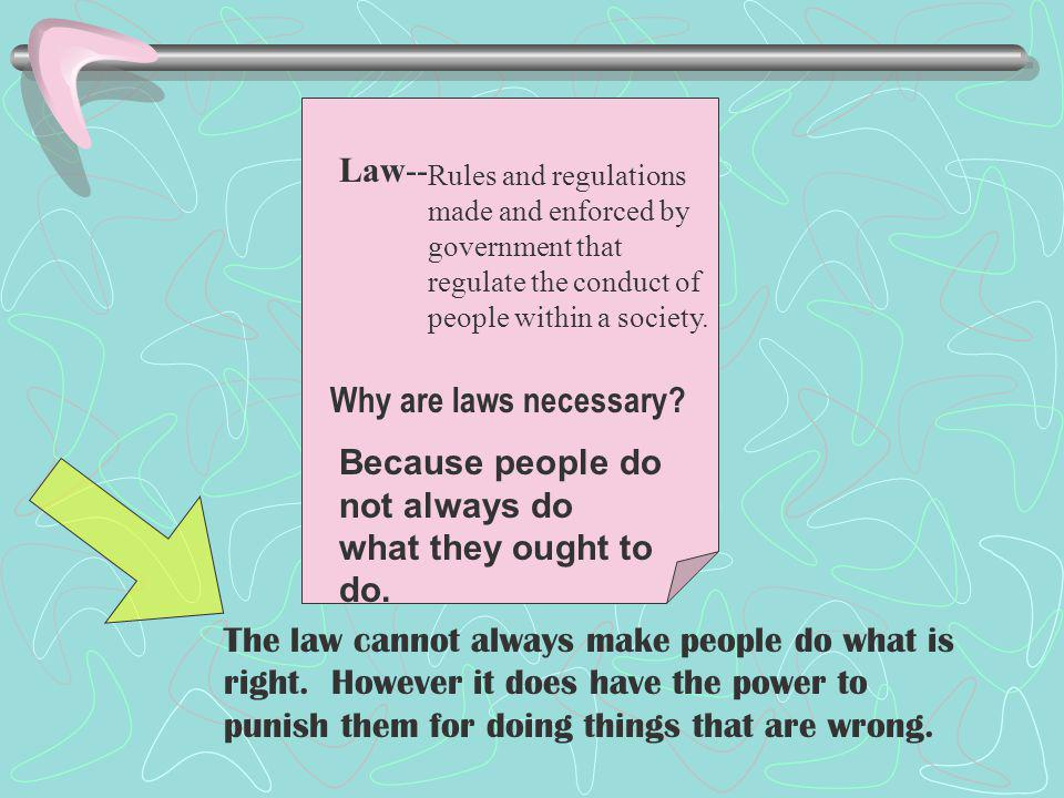 Why are laws necessary.Because people do not always do what they ought to do.