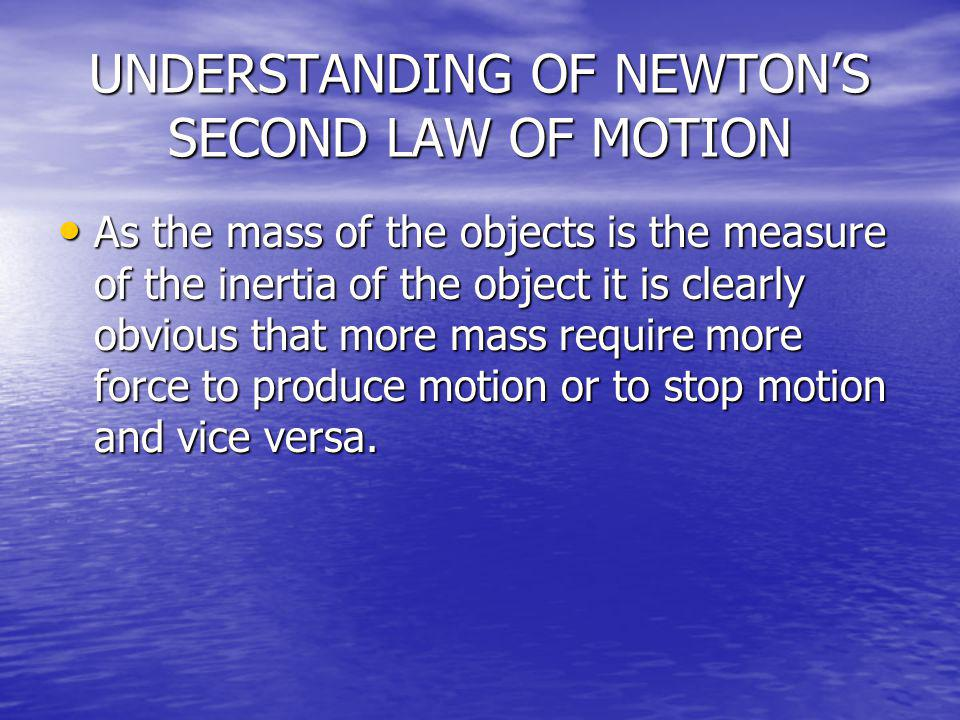 UNDERSTANDING OF NEWTONS SECOND LAW OF MOTION As the mass of the objects is the measure of the inertia of the object it is clearly obvious that more m