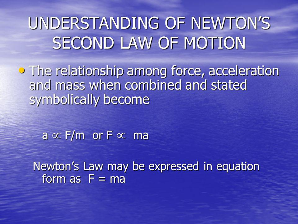 UNDERSTANDING OF NEWTONS SECOND LAW OF MOTION The relationship among force, acceleration and mass when combined and stated symbolically become The rel