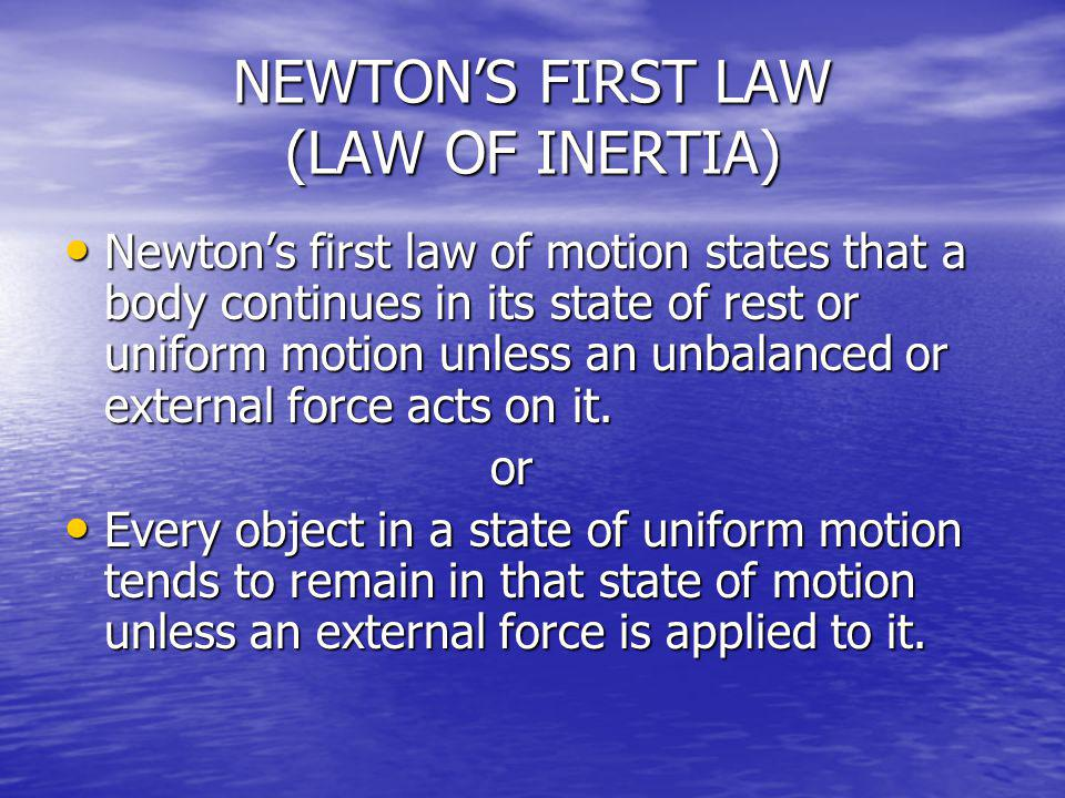 NEWTONS FIRST LAW (LAW OF INERTIA) Newtons first law of motion states that a body continues in its state of rest or uniform motion unless an unbalance