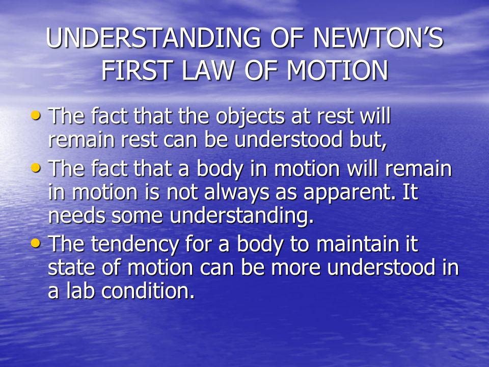 UNDERSTANDING OF NEWTONS FIRST LAW OF MOTION The fact that the objects at rest will remain rest can be understood but, The fact that the objects at re